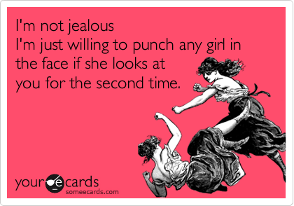 I'm not jealous I'm just willing to punch any girl in the face if she looks at you for the second time.