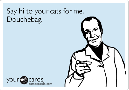 Say hi to your cats for me.  Douchebag.