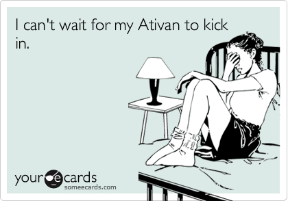 I can't wait for my Ativan to kick in.