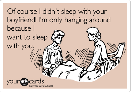 Of course I didn't sleep with your boyfriend! I'm only hanging around because I want to sleep with you.