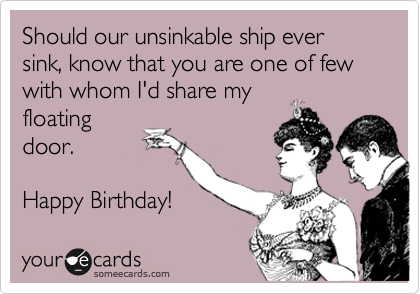 Should our unsinkable ship ever sink, know that you are one of few with whom I'd share my floating door.  Happy Birthday!