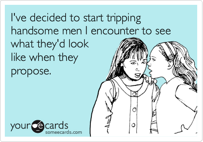 I've decided to start tripping handsome men I encounter to see what they'd look  like when they propose.