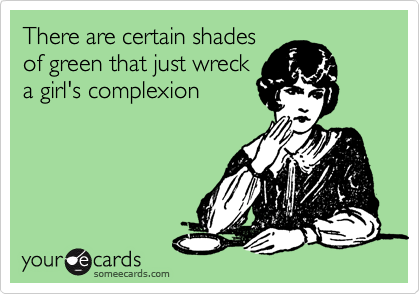 There are certain shades of green that just wreck a girl's complexion