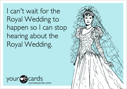 I can't wait for the Royal Wedding to happen so I can stop hearing about the Royal Wedding.