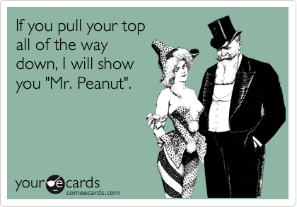 "If you pull your top  all of the way down, I will show you ""Mr. Peanut""."