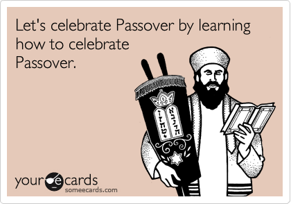 Let's celebrate Passover by learning how to celebrate Passover.