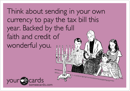 Think about sending in your own currency to pay the tax bill this year. Backed by the full faith and credit of wonderful you.