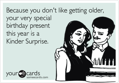 Because you don't like getting older, your very special birthday present  this year is a  Kinder Surprise.