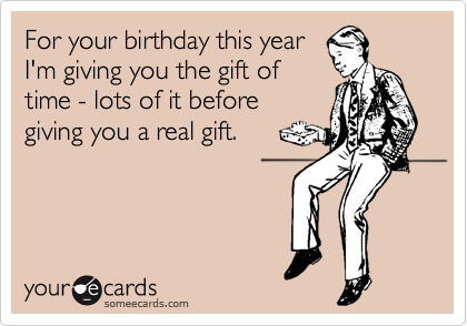 For your birthday this year I'm giving you the gift of time - lots of it before giving you a real gift.