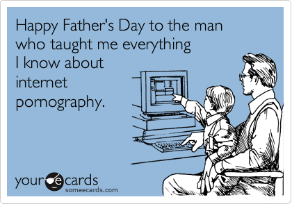 Happy Father's Day to the man who taught me everything  I know about  internet  pornography.