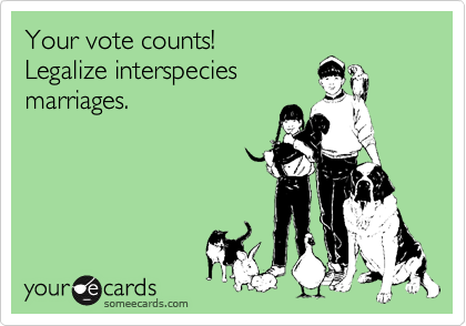 Your vote counts! Legalize interspecies marriages.