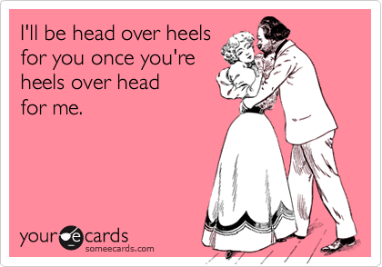 I'll be head over heels for you once you're heels over head  for me.