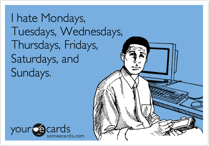 I hate Mondays, Tuesdays, Wednesdays, Thursdays, Fridays, Saturdays, and Sundays.
