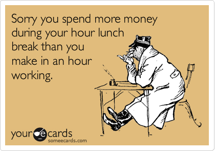 Sorry you spend more money during your hour lunch  break than you  make in an hour  working.