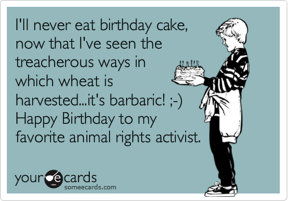 I'll never eat birthday cake, now that I've seen the treacherous ways in which wheat is harvested...it's barbaric! ;-%29 Happy Birthday to my favorite animal rights activist.