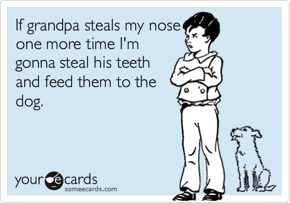 If grandpa steals my nose one more time I'm gonna steal his teeth and feed them to the dog.