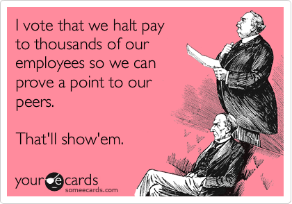 I vote that we halt pay to thousands of our employees so we can prove a point to our peers.  That'll show'em.
