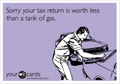 Sorry your tax return is worth less than a tank of gas.