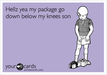 Hellz yea my package go down below my knees son