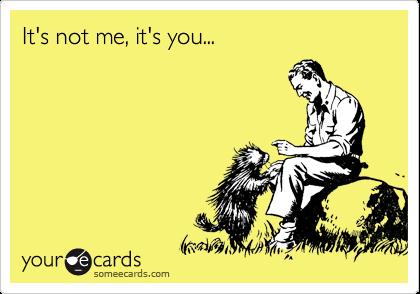 It's not me, it's you...