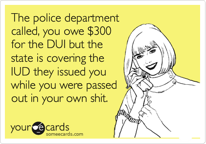 The police department called, you owe %24300 for the DUI but the state is covering the IUD they issued you while you were passed out in your own shit.