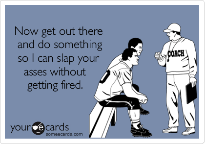 Now get out there   and do something   so I can slap your     asses without      getting fired.