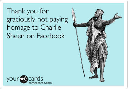 Thank you for graciously not paying homage to Charlie Sheen on Facebook
