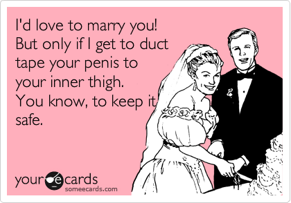 I'd love to marry you! But only if I get to duct tape your penis to your inner thigh. You know, to keep it safe.