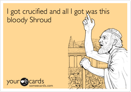 I got crucified and all I got was this bloody Shroud