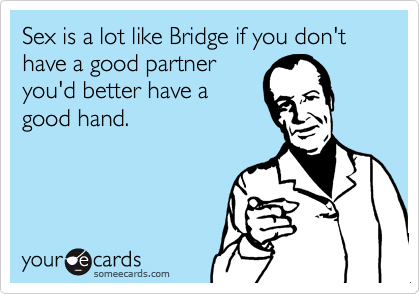 Sex is a lot like Bridge if you don't have a good partner you'd better have a good hand.