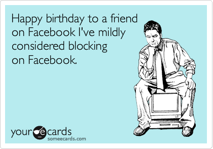 Happy birthday to a friend on Facebook I've mildly  considered blocking  on Facebook.