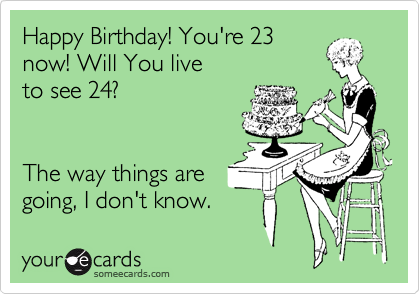 Happy Birthday! You're 23 now! Will You live  to see 24?   The way things are  going, I don't know.