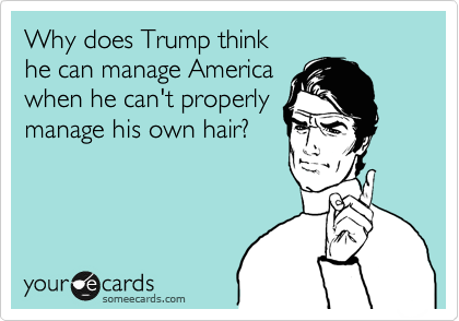 Why does Trump think  he can manage America when he can't properly manage his own hair?
