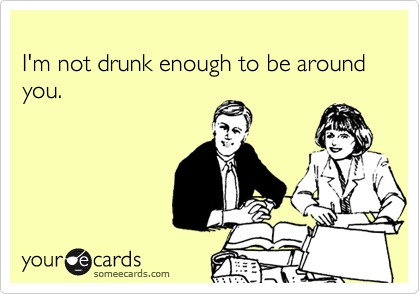 I'm not drunk enough to be around you.
