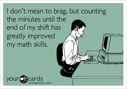 I don't mean to brag, but counting the minutes until the end of my shift has greatly improved my math skills.
