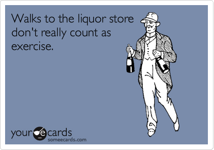 Walks to the liquor store don't really count as exercise.