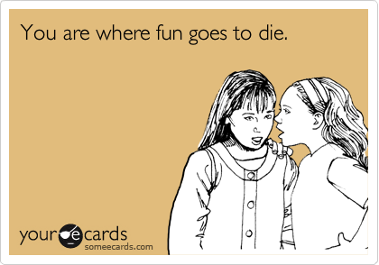 You are where fun goes to die.