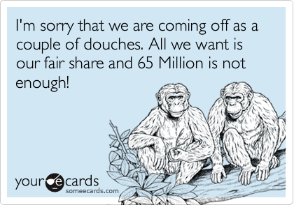 I'm sorry that we are coming off as a couple of douches. All we want is our fair share and 65 Million is not enough!