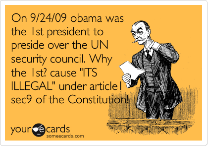 "On 9/24/09 obama was the 1st president to preside over the UN security council. Why the 1st? cause ""ITS ILLEGAL"" under article1 sec9 of the Constitution!"
