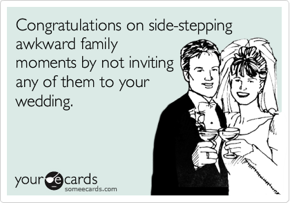 Congratulations on side-stepping awkward family moments by not inviting any of them to your wedding.