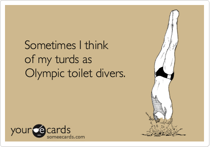 Sometimes I think     of my turds as     Olympic toilet divers.