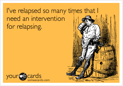 I've relapsed so many times that I need an intervention for relapsing.