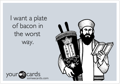 I want a plate    of bacon in     the worst         way.