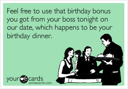 Feel free to use that birthday bonus you got from your boss tonight on our date, which happens to be your birthday dinner.