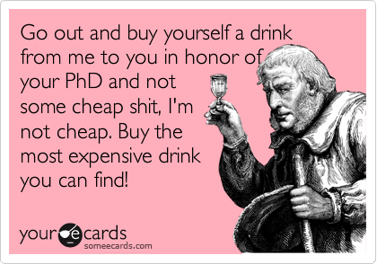 Go out and buy yourself a drink from me to you in honor of your PhD and not  some cheap shit, I'm  not cheap. Buy the  most expensive drink you can find!