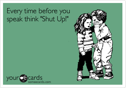 "Every time before you speak think ""Shut Up!"""