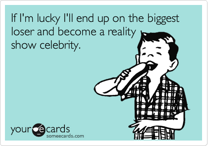 If I'm lucky I'll end up on the biggest loser and become a reality show celebrity.