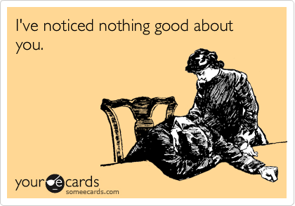 I've noticed nothing good about you.