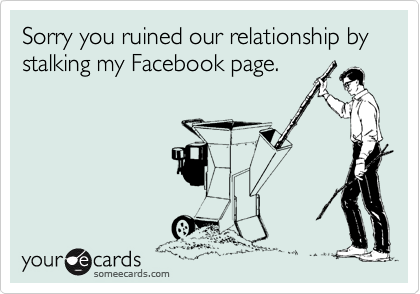 Sorry you ruined our relationship by stalking my Facebook page.