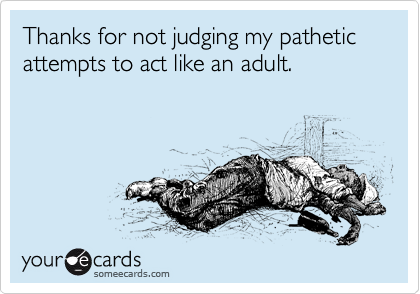Thanks for not judging my pathetic attempts to act like an adult.